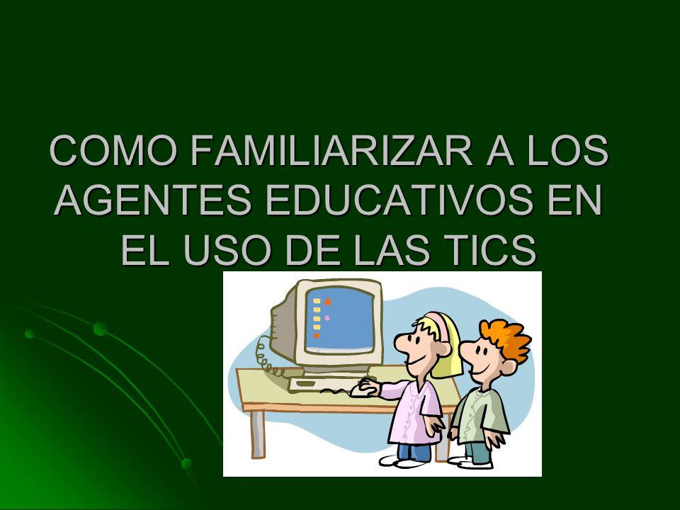 COMO FAMILIARIZAR A LOS AGENTES EDUCATIVOS EN EL USO DE LAS TICS