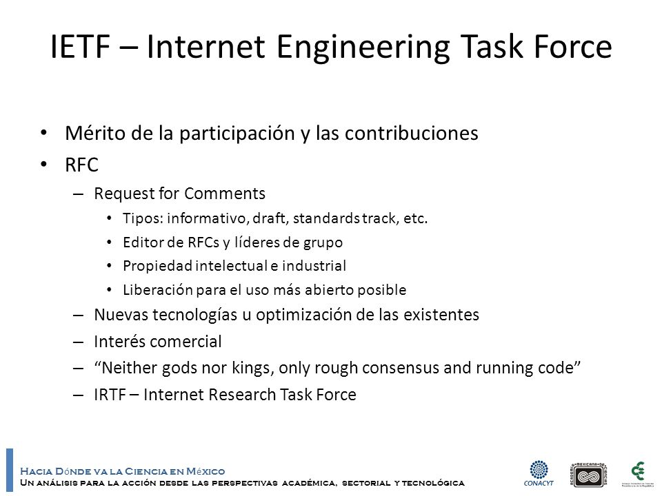 Hacia D ó nde va la Ciencia en M é xico Un análisis para la acción desde las perspectivas académica, sectorial y tecnológica IETF – Internet Engineering Task Force Mérito de la participación y las contribuciones RFC – Request for Comments Tipos: informativo, draft, standards track, etc.