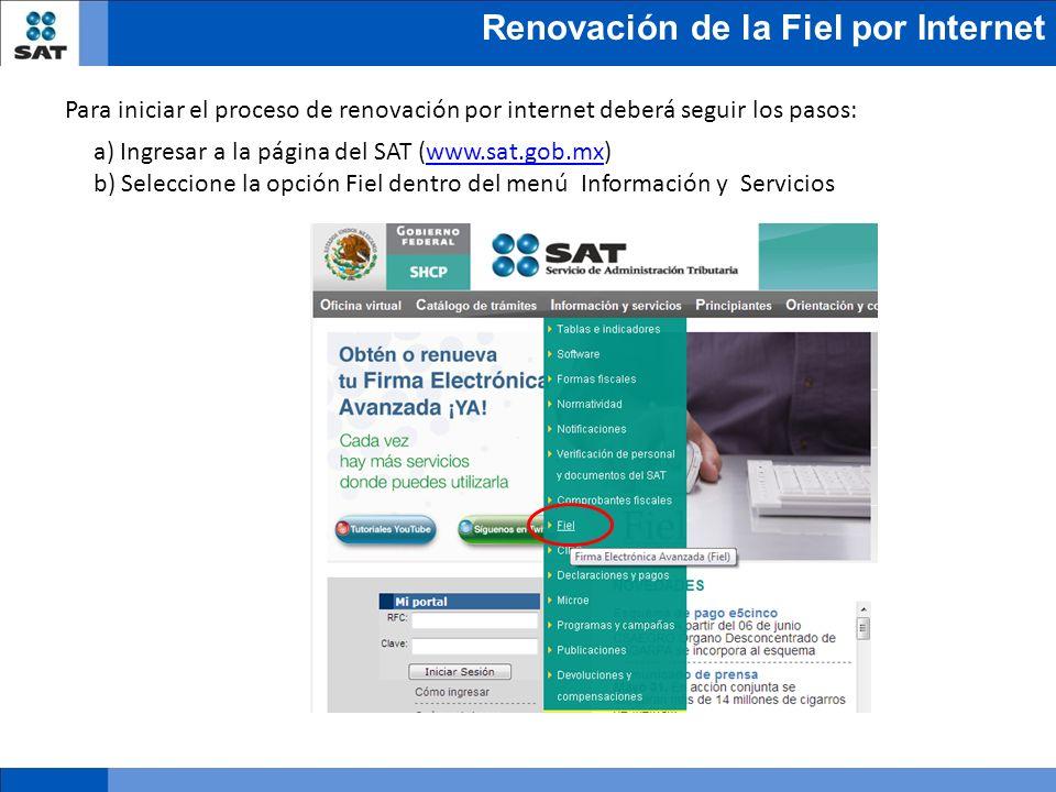Renovación de la Fiel por Internet a) Ingresar a la página del SAT (www.sat.gob.mx)www.sat.gob.mx b) Seleccione la opción Fiel dentro del menú Informa