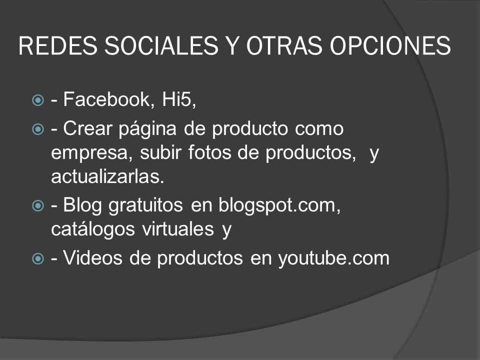 REDES SOCIALES Y OTRAS OPCIONES - Facebook, Hi5, - Crear página de producto como empresa, subir fotos de productos, y actualizarlas. - Blog gratuitos