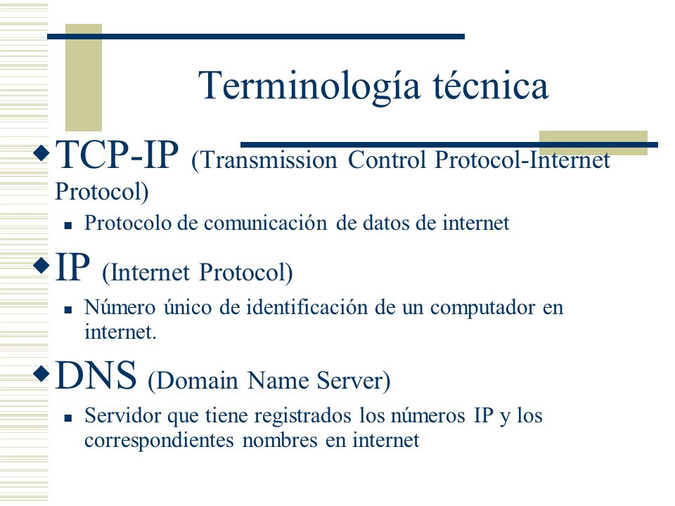 Terminología técnica TCP-IP (Transmission Control Protocol-Internet Protocol) Protocolo de comunicación de datos de internet IP (Internet Protocol) Número único de identificación de un computador en internet.