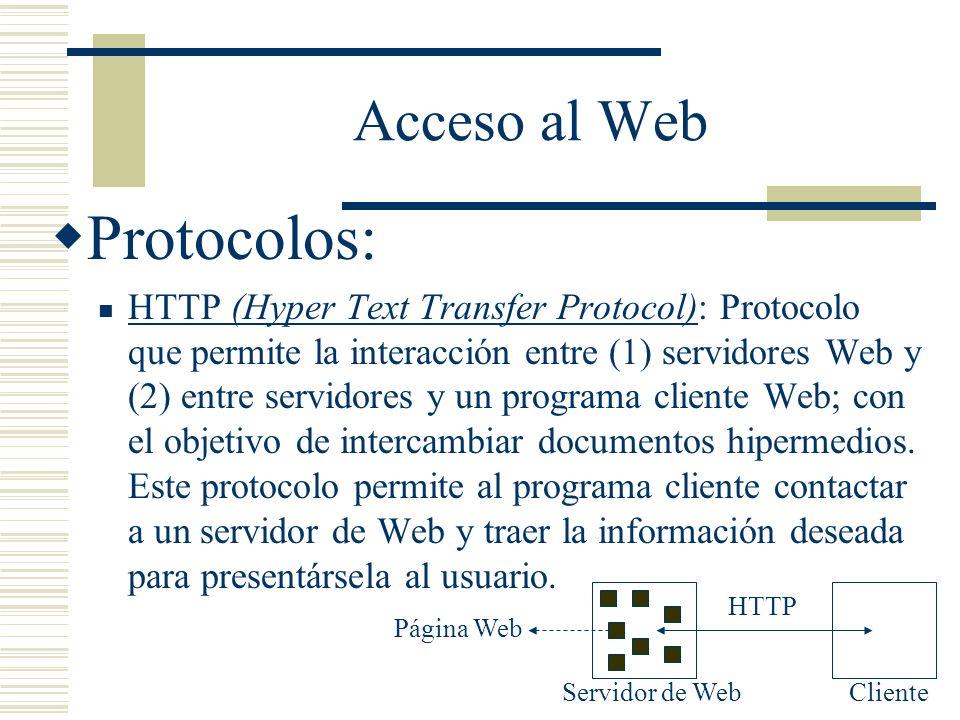 Acceso al Web Protocolos: HTTP (Hyper Text Transfer Protocol): Protocolo que permite la interacción entre (1) servidores Web y (2) entre servidores y un programa cliente Web; con el objetivo de intercambiar documentos hipermedios.