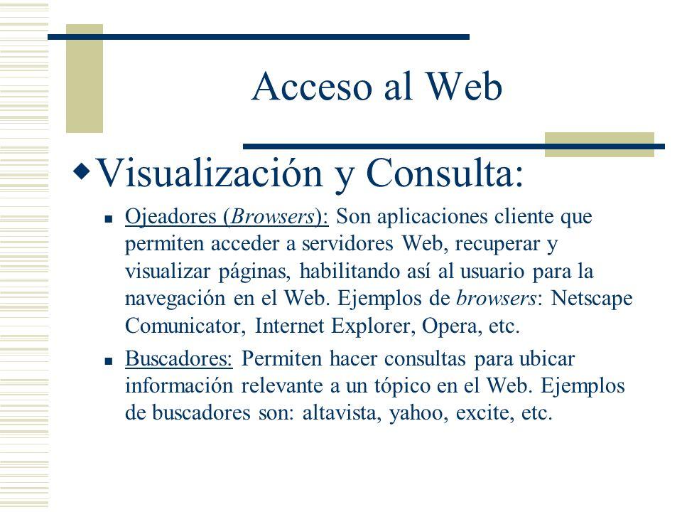 Acceso al Web Visualización y Consulta: Ojeadores (Browsers): Son aplicaciones cliente que permiten acceder a servidores Web, recuperar y visualizar páginas, habilitando así al usuario para la navegación en el Web.