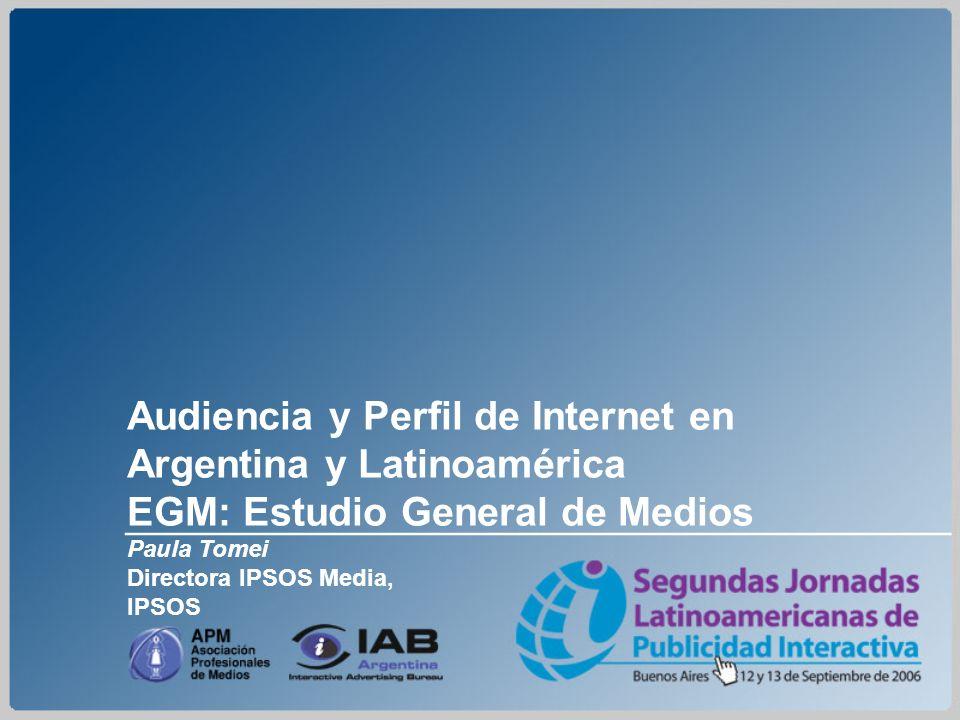Audiencia y Perfil de Internet en Argentina y Latinoamérica EGM: Estudio General de Medios Paula Tomei Directora IPSOS Media, IPSOS