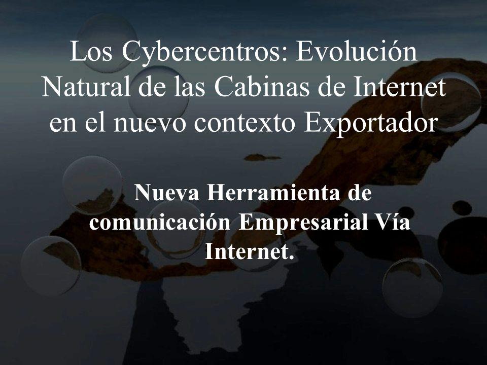 Los Cybercentros: Evolución Natural de las Cabinas de Internet en el nuevo contexto Exportador Nueva Herramienta de comunicación Empresarial Vía Internet.
