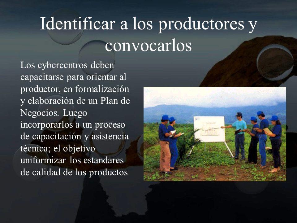 Identificar a los productores y convocarlos Los cybercentros deben capacitarse para orientar al productor, en formalización y elaboración de un Plan de Negocios.
