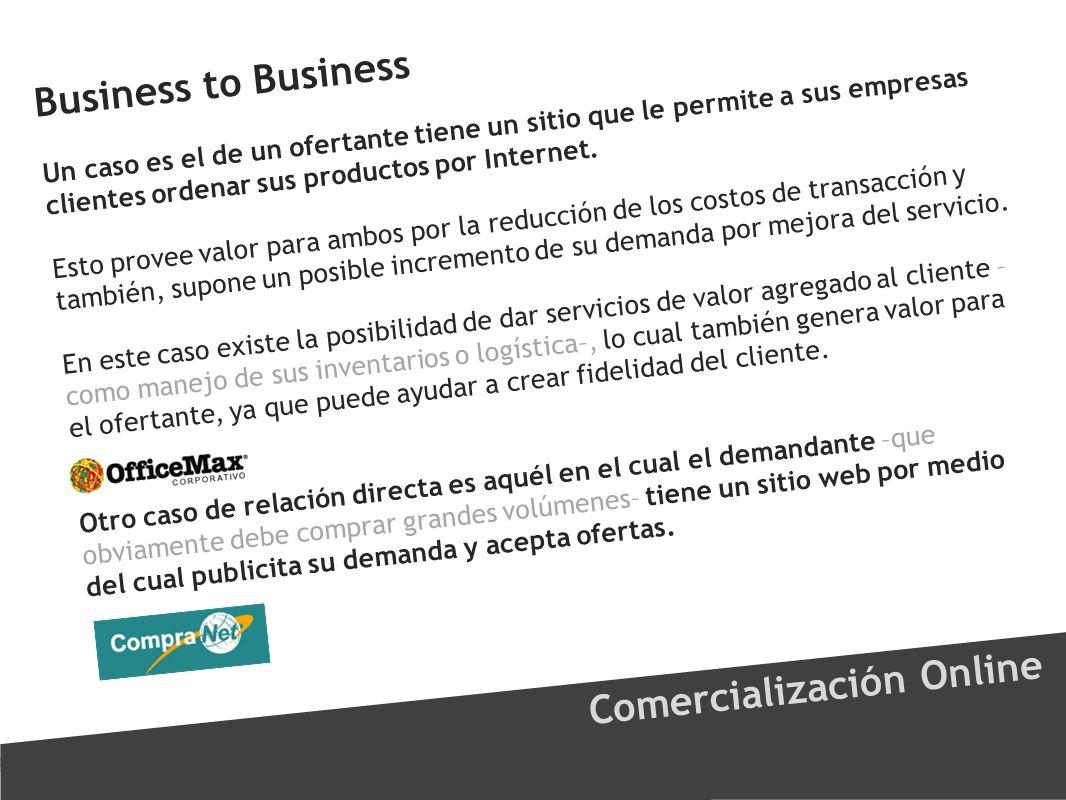 Business to Business Comercialización Online Un caso es el de un ofertante tiene un sitio que le permite a sus empresas clientes ordenar sus productos