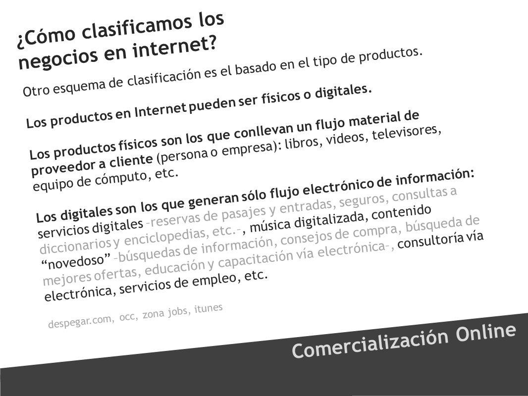 ¿Cómo clasificamos los negocios en internet? Comercialización Online Otro esquema de clasificación es el basado en el tipo de productos. Los productos