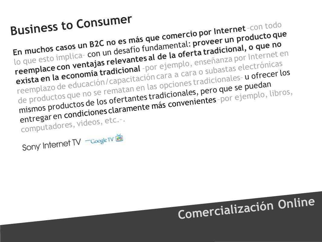 Business to Consumer Comercialización Online En muchos casos un B2C no es más que comercio por Internet –con todo lo que esto implica– con un desafío