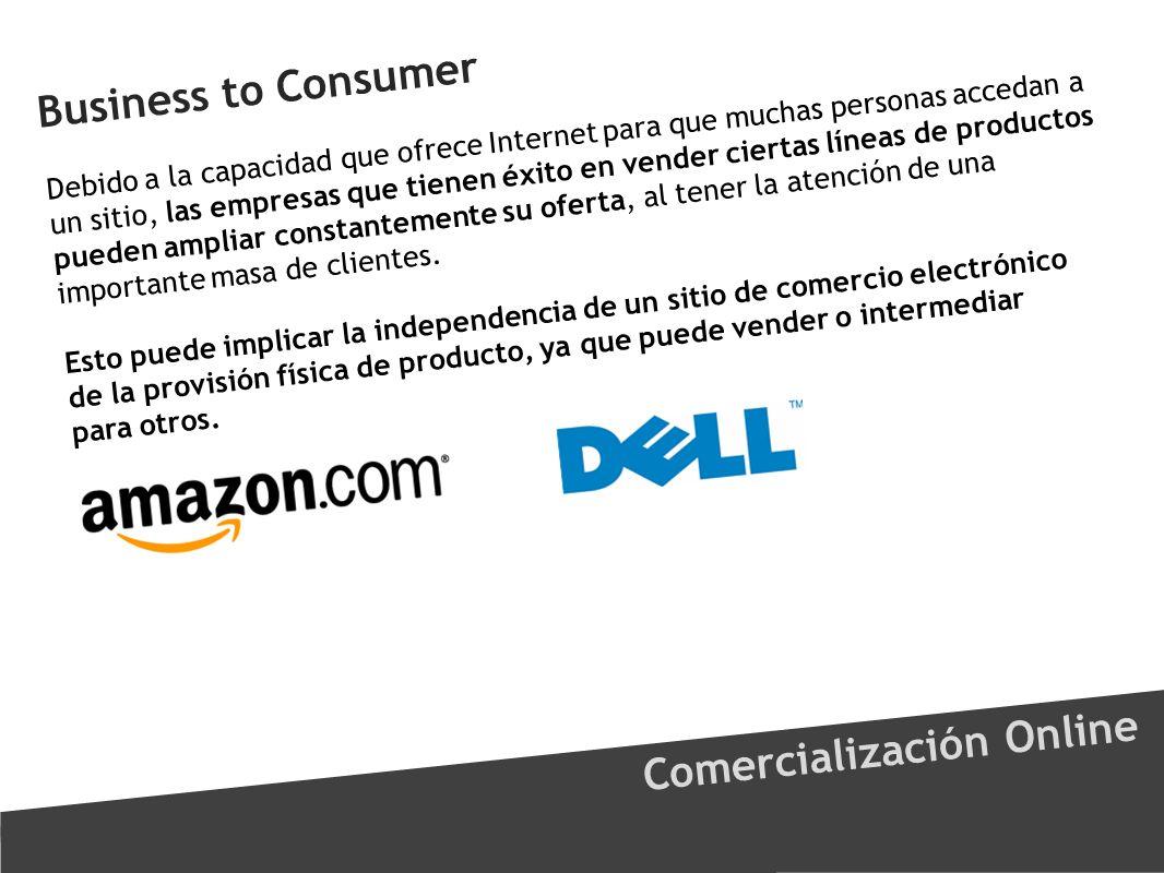 Business to Consumer Comercialización Online Debido a la capacidad que ofrece Internet para que muchas personas accedan a un sitio, las empresas que t