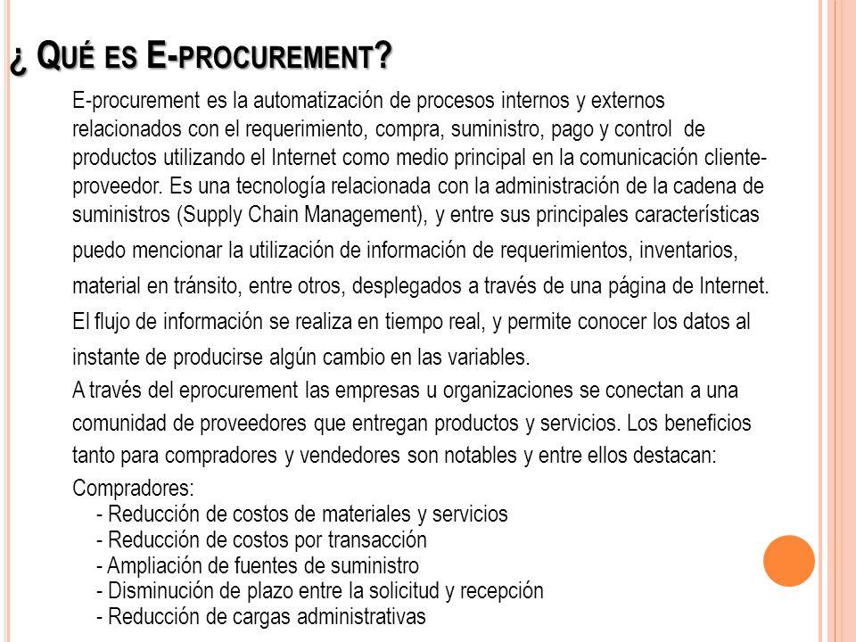 ¿ Q UÉ ES E- PROCUREMENT ? E-procurement es la automatización de procesos internos y externos relacionados con el requerimiento, compra, suministro, p