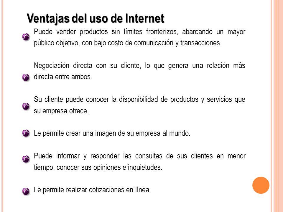 Ventajas del uso de Internet Puede vender productos sin límites fronterizos, abarcando un mayor público objetivo, con bajo costo de comunicación y tra