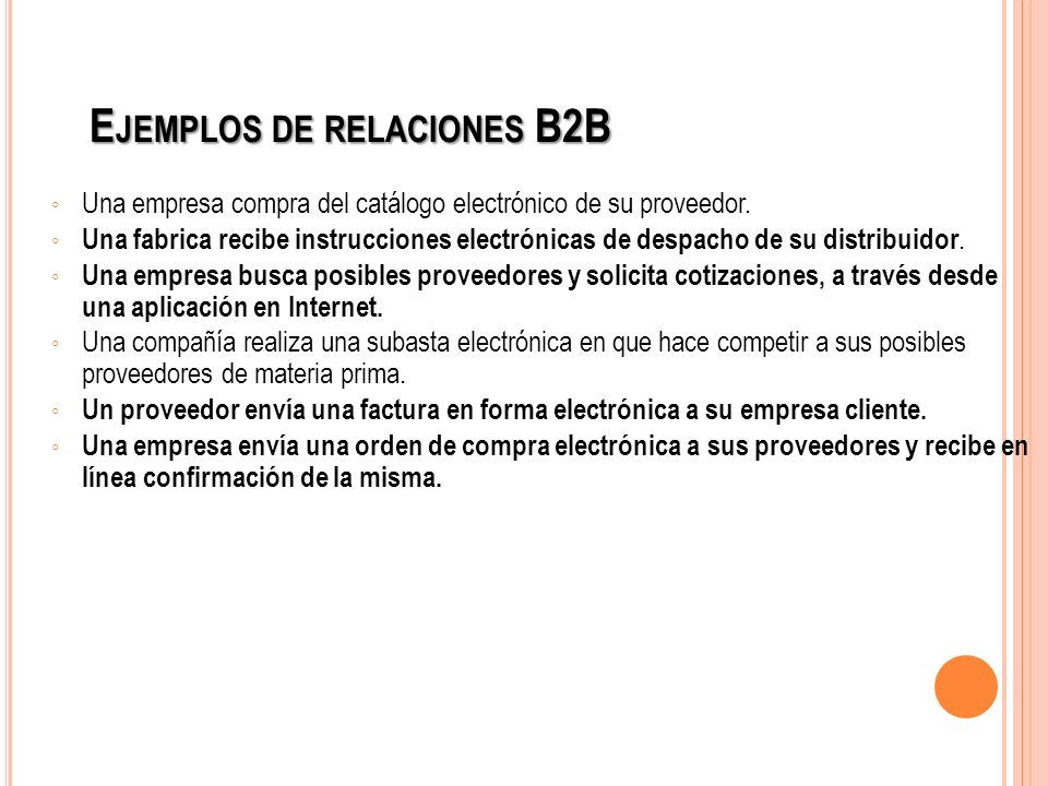 E JEMPLOS DE RELACIONES B2B Una empresa compra del catálogo electrónico de su proveedor. Una fabrica recibe instrucciones electrónicas de despacho de