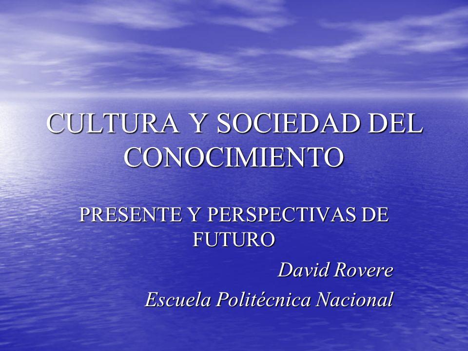 CULTURA Y SOCIEDAD DEL CONOCIMIENTO PRESENTE Y PERSPECTIVAS DE FUTURO David Rovere Escuela Politécnica Nacional