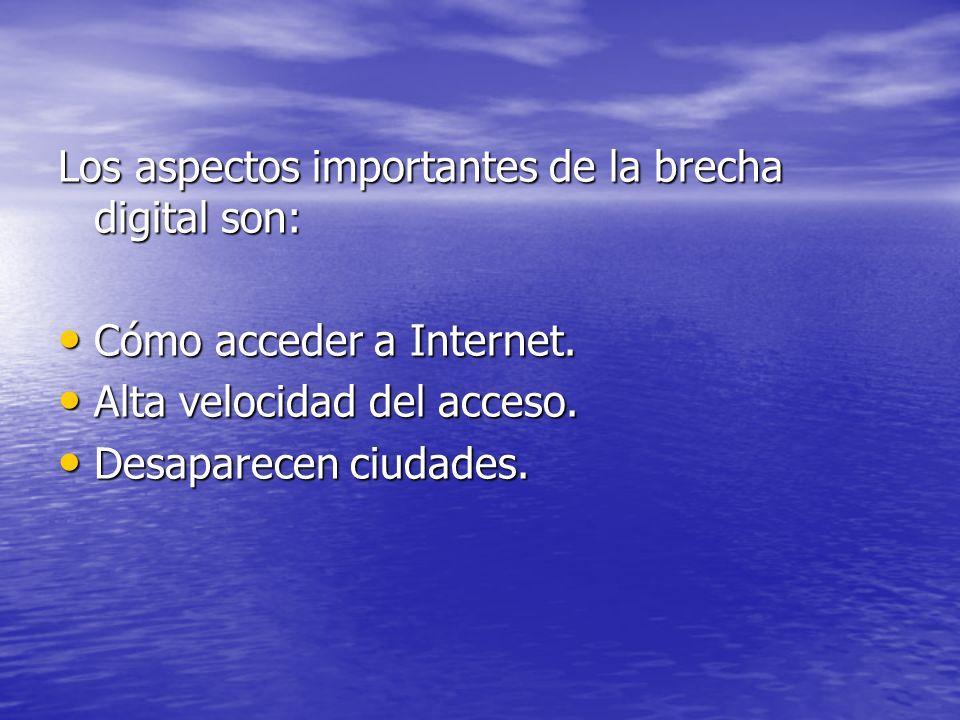 Los aspectos importantes de la brecha digital son: Cómo acceder a Internet. Cómo acceder a Internet. Alta velocidad del acceso. Alta velocidad del acc