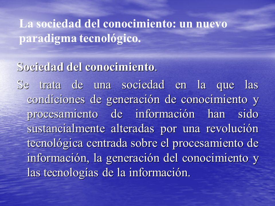 Sociedad del conocimiento. Se trata de una sociedad en la que las condiciones de generación de conocimiento y procesamiento de información han sido su