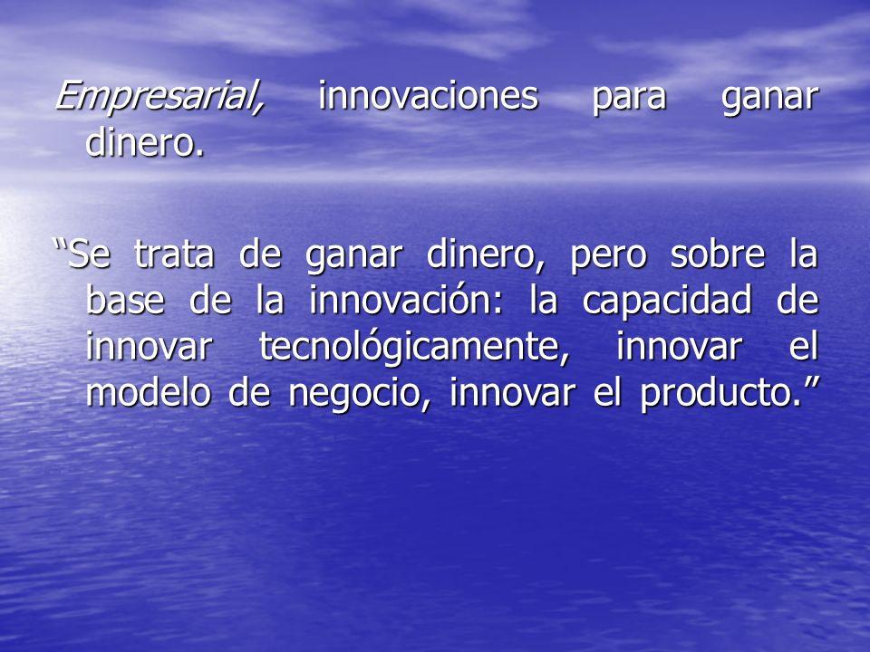 Empresarial, innovaciones para ganar dinero. Se trata de ganar dinero, pero sobre la base de la innovación: la capacidad de innovar tecnológicamente,