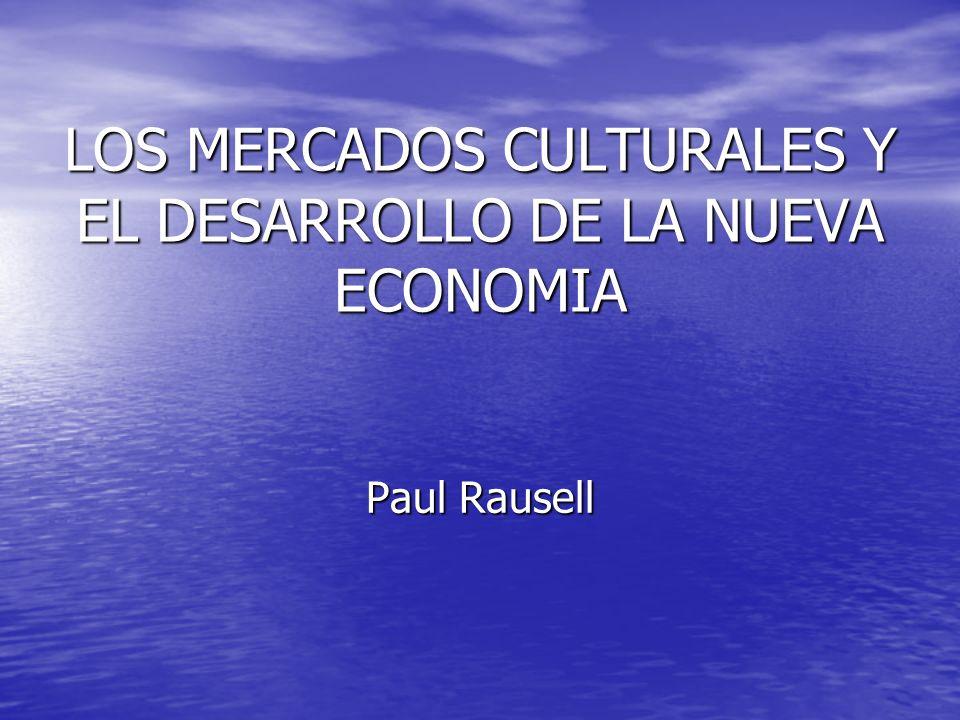 LOS MERCADOS CULTURALES Y EL DESARROLLO DE LA NUEVA ECONOMIA Paul Rausell