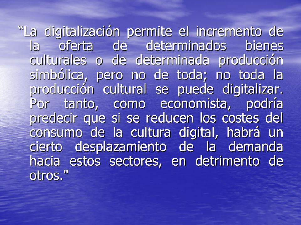 La digitalización permite el incremento de la oferta de determinados bienes culturales o de determinada producción simbólica, pero no de toda; no toda
