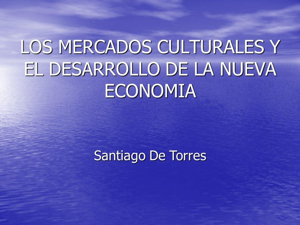 LOS MERCADOS CULTURALES Y EL DESARROLLO DE LA NUEVA ECONOMIA Santiago De Torres
