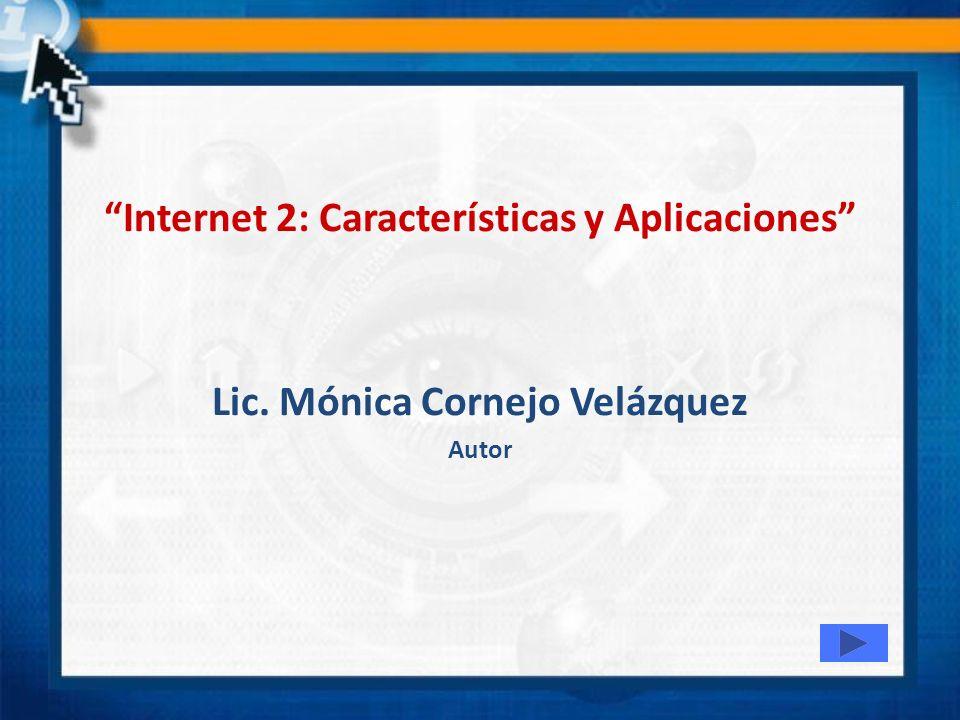 Internet 2: Características y Aplicaciones Lic. Mónica Cornejo Velázquez Autor