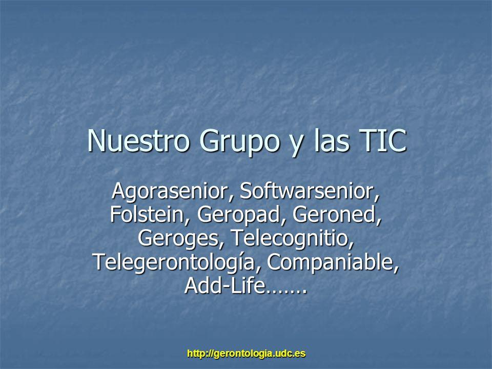 http://gerontologia.udc.es Nuestro Grupo y las TIC Agorasenior, Softwarsenior, Folstein, Geropad, Geroned, Geroges, Telecognitio, Telegerontología, Co