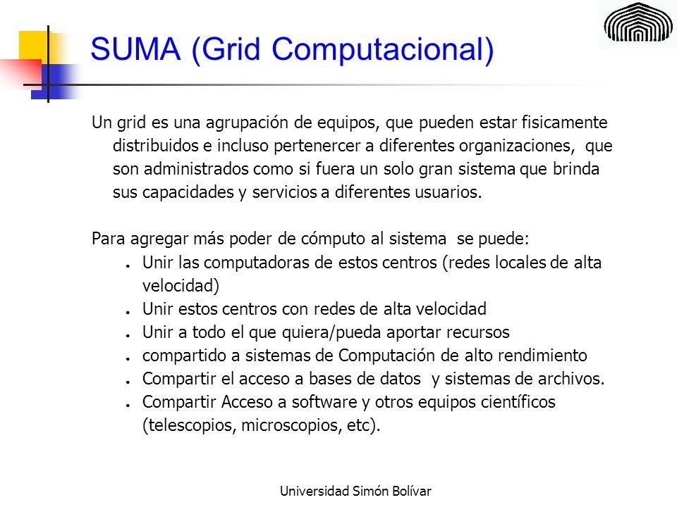 Universidad Simón Bolívar SUMA (Grid Computacional) Un grid es una agrupación de equipos, que pueden estar fisicamente distribuidos e incluso pertenercer a diferentes organizaciones, que son administrados como si fuera un solo gran sistema que brinda sus capacidades y servicios a diferentes usuarios.