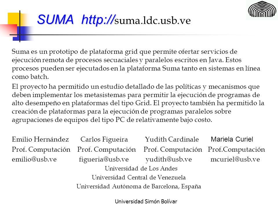 Universidad Simón Bolívar SUMA http:// SUMA http:// suma.ldc.usb.ve Suma es un prototipo de plataforma grid que permite ofertar servicios de ejecución remota de procesos secuaciales y paralelos escritos en Java.