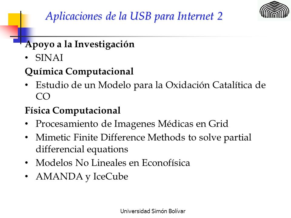 Universidad Simón Bolívar Aplicaciones de la USB para Internet 2 Apoyo a la Investigación SINAI Química Computacional Estudio de un Modelo para la Oxidación Catalítica de CO Física Computacional Procesamiento de Imagenes Médicas en Grid Mimetic Finite Difference Methods to solve partial differencial equations Modelos No Lineales en Econofísica AMANDA y IceCube