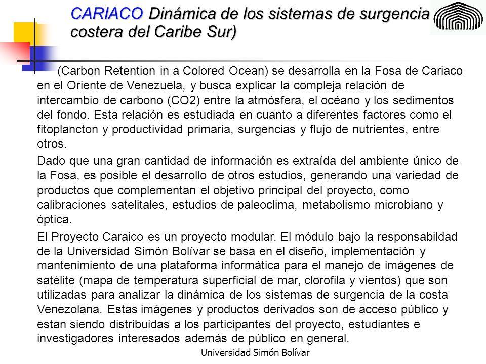 Universidad Simón Bolívar CARIACO Dinámica de los sistemas de surgencia costera del Caribe Sur) Actualmente, el sistema Web Cariaco es el único sistema de distribución de imágenes de satélite que existe en el país y de concretarse la instación de antenas receptoras en el territorio venezolano (IGVSB, en proyecto, ICLAM en proyecto) el equipo de Cariaco podría ofrecer los servicios de análisis primario y secundario de las imágenens recibidas y establecer un centro de distribución de datos, similar al existente, pero ampliado a los nuevos productos satelitales.