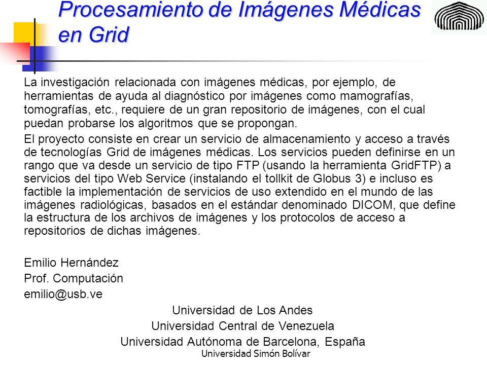 Universidad Simón Bolívar Procesamiento de Imágenes Médicas en Grid La investigación relacionada con imágenes médicas, por ejemplo, de herramientas de ayuda al diagnóstico por imágenes como mamografías, tomografías, etc., requiere de un gran repositorio de imágenes, con el cual puedan probarse los algoritmos que se propongan.