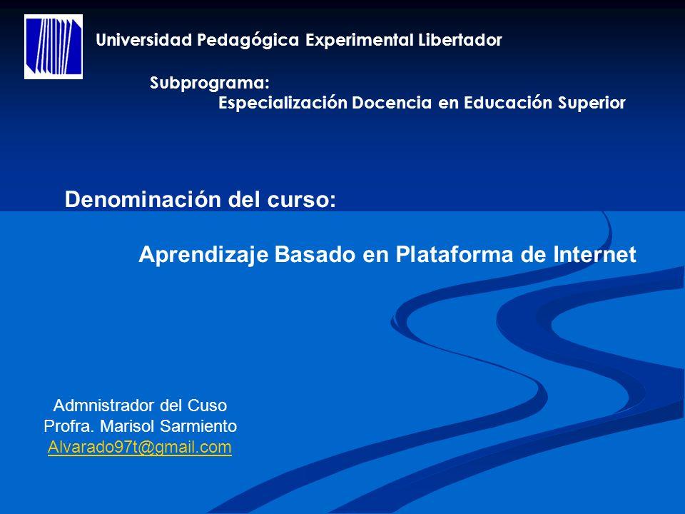 Universidad Pedagógica Experimental Libertador Denominación del curso: Aprendizaje Basado en Plataforma de Internet Admnistrador del Cuso Profra. Mari