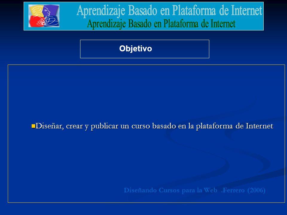 .Ferrero (2006)Diseñando Cursos para la Web Objetivo Diseñar, crear y publicar un curso basado en la plataforma de Internet Diseñar, crear y publicar