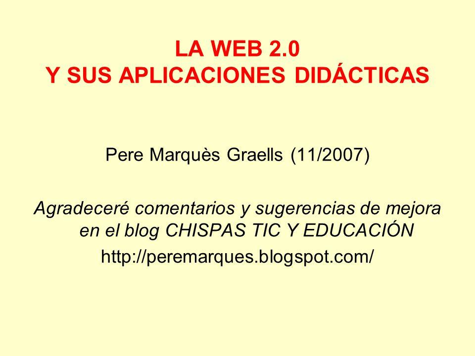 LA WEB 2.0 Y SUS APLICACIONES DIDÁCTICAS Pere Marquès Graells (11/2007) Agradeceré comentarios y sugerencias de mejora en el blog CHISPAS TIC Y EDUCAC