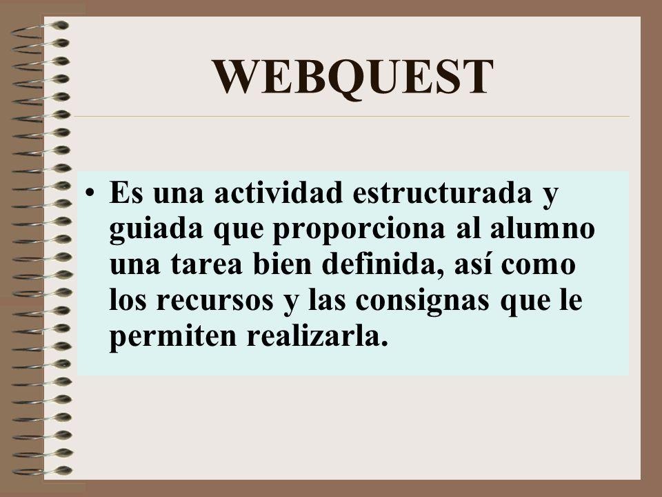 WEBQUEST Es una actividad estructurada y guiada que proporciona al alumno una tarea bien definida, así como los recursos y las consignas que le permiten realizarla.