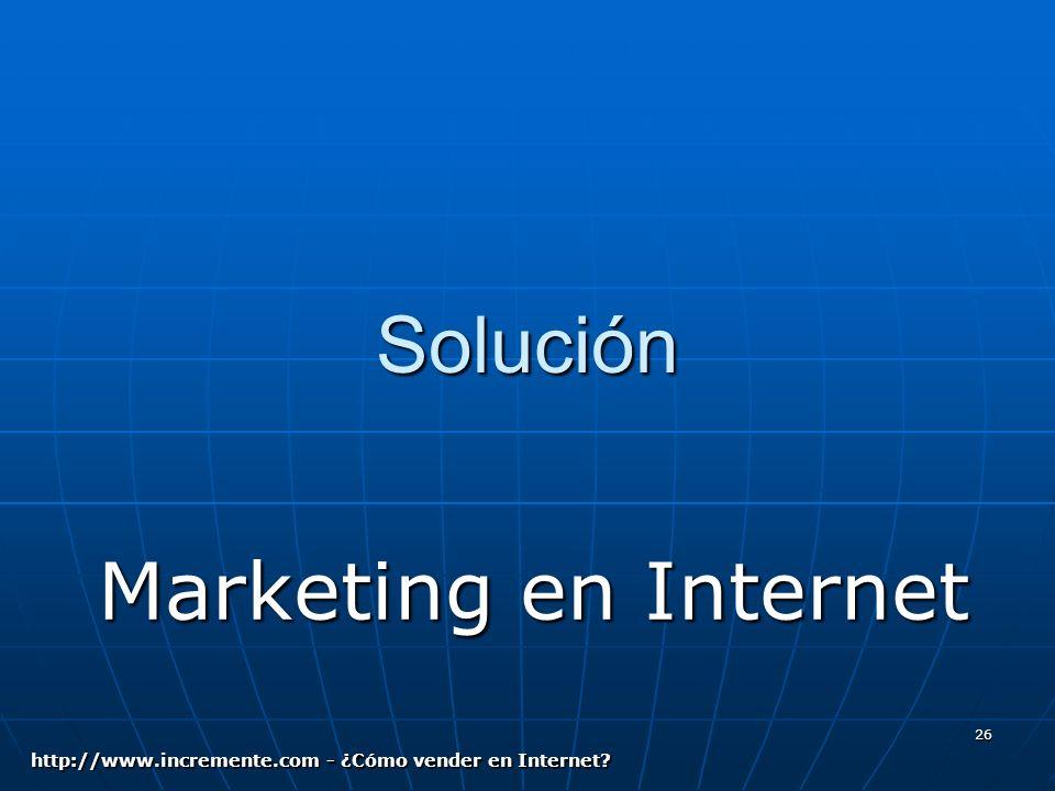 26 Solución Marketing en Internet http://www.incremente.com - ¿Cómo vender en Internet