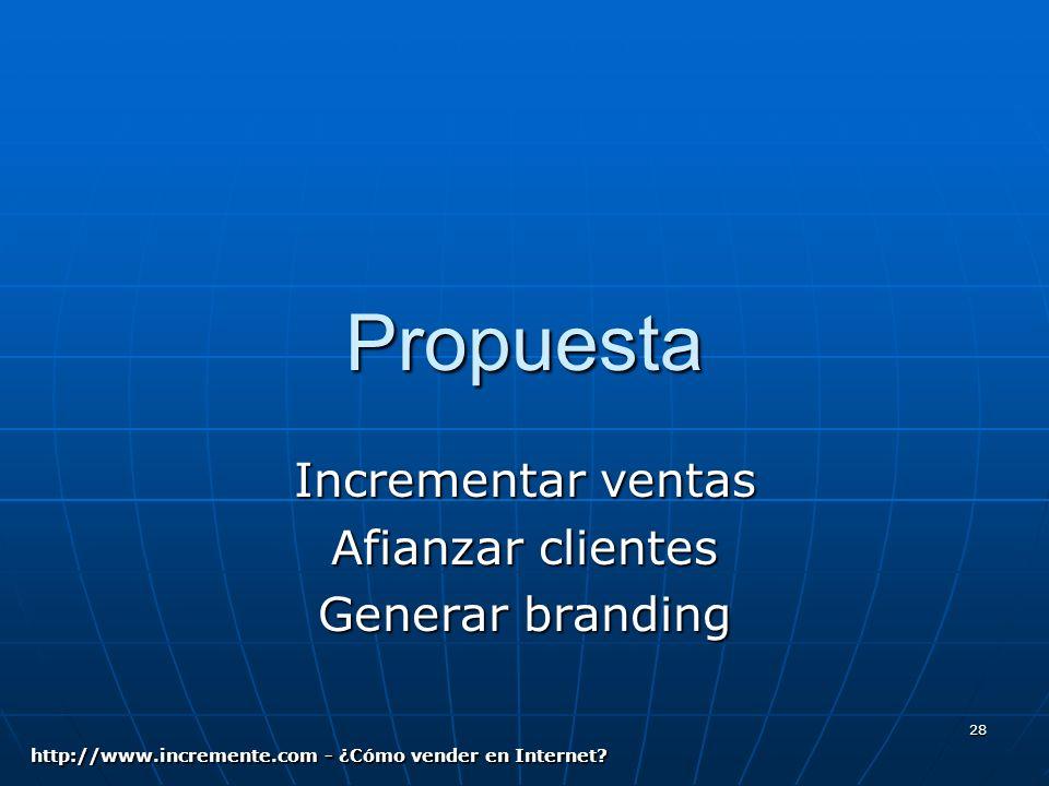 28 Propuesta Incrementar ventas Afianzar clientes Generar branding http://www.incremente.com - ¿Cómo vender en Internet?