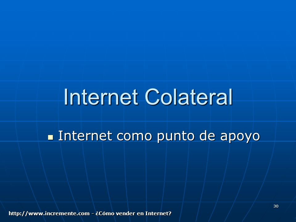 30 Internet Colateral Internet como punto de apoyo Internet como punto de apoyo http://www.incremente.com - ¿Cómo vender en Internet
