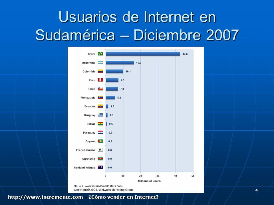 4 Usuarios de Internet en Sudamérica – Diciembre 2007 http://www.incremente.com - ¿Cómo vender en Internet?