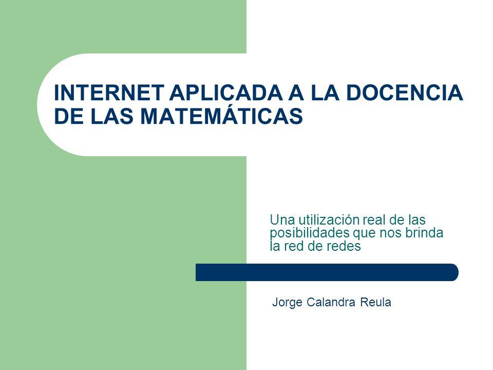 INTERNET APLICADA A LA DOCENCIA DE LAS MATEMÁTICAS Una utilización real de las posibilidades que nos brinda la red de redes Jorge Calandra Reula