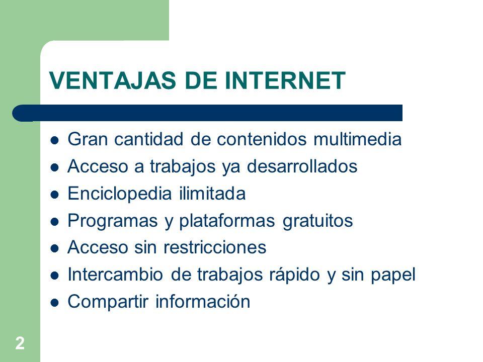 2 VENTAJAS DE INTERNET Gran cantidad de contenidos multimedia Acceso a trabajos ya desarrollados Enciclopedia ilimitada Programas y plataformas gratui