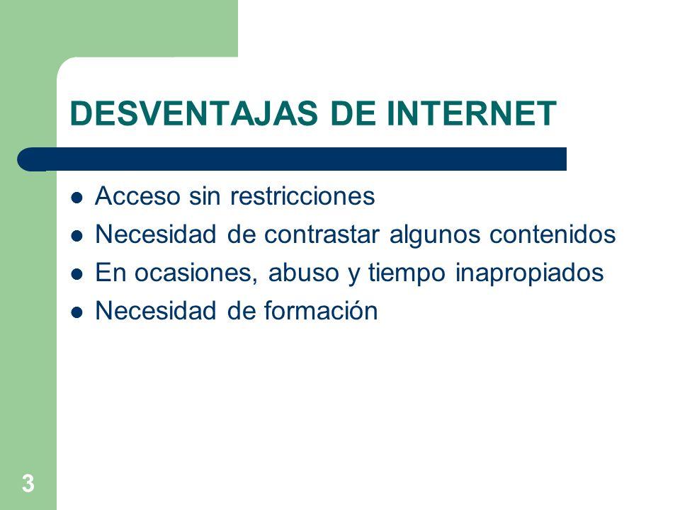 3 DESVENTAJAS DE INTERNET Acceso sin restricciones Necesidad de contrastar algunos contenidos En ocasiones, abuso y tiempo inapropiados Necesidad de f