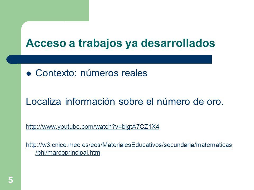 5 Acceso a trabajos ya desarrollados Contexto: números reales Localiza información sobre el número de oro. http://www.youtube.com/watch?v=bjgtA7CZ1X4