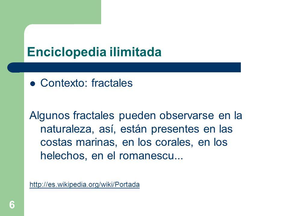 6 Enciclopedia ilimitada Contexto: fractales Algunos fractales pueden observarse en la naturaleza, así, están presentes en las costas marinas, en los