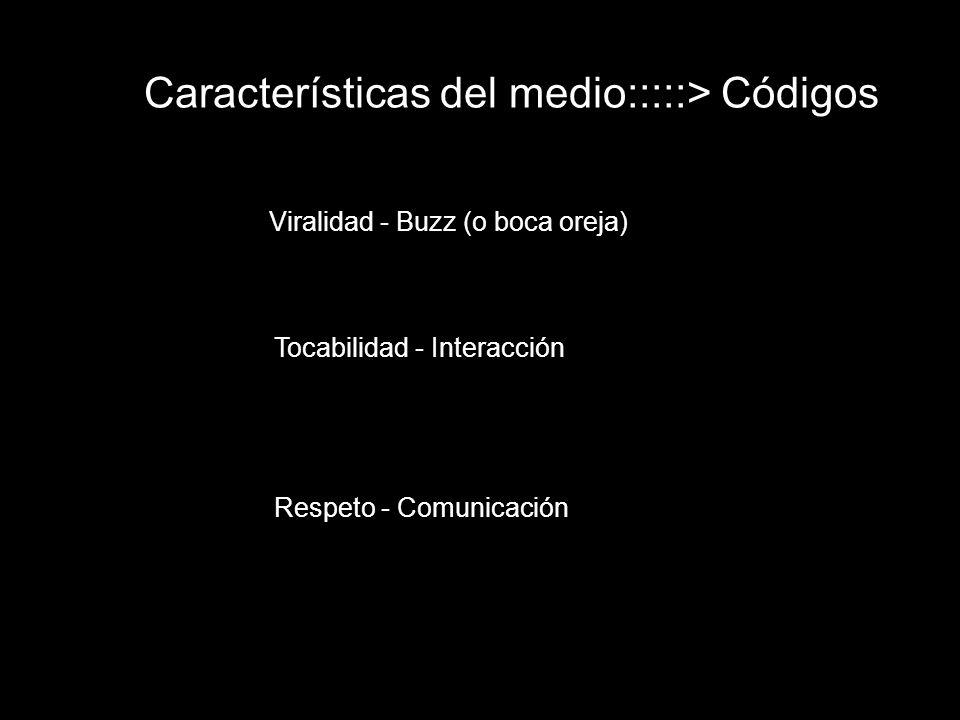 Características del medio:::::> Códigos Viralidad - Buzz (o boca oreja) Tocabilidad - Interacción Respeto - Comunicación