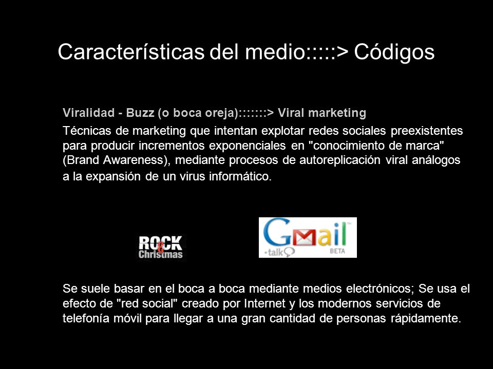 Viralidad - Buzz (o boca oreja):::::::> Viral marketing Técnicas de marketing que intentan explotar redes sociales preexistentes para producir increme