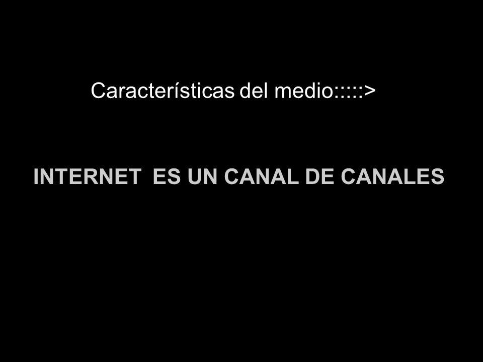 Características del medio:::::> INTERNET ES UN CANAL DE CANALES