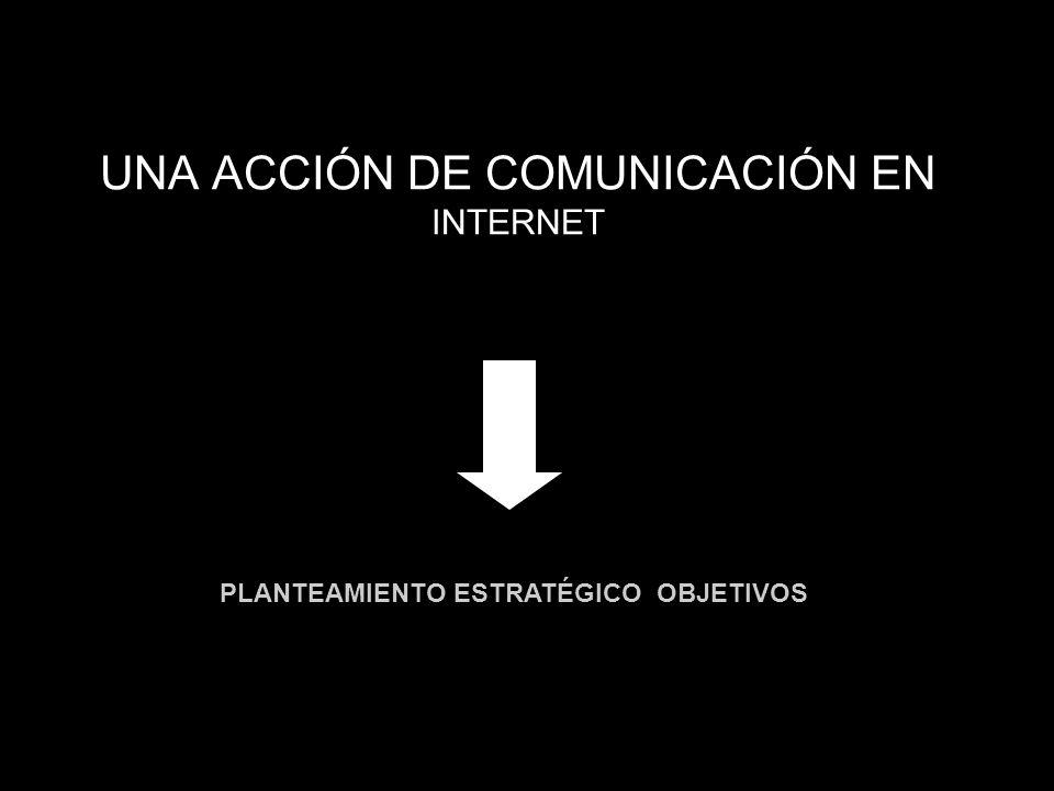 UNA ACCIÓN DE COMUNICACIÓN EN INTERNET PLANTEAMIENTO ESTRATÉGICO OBJETIVOS