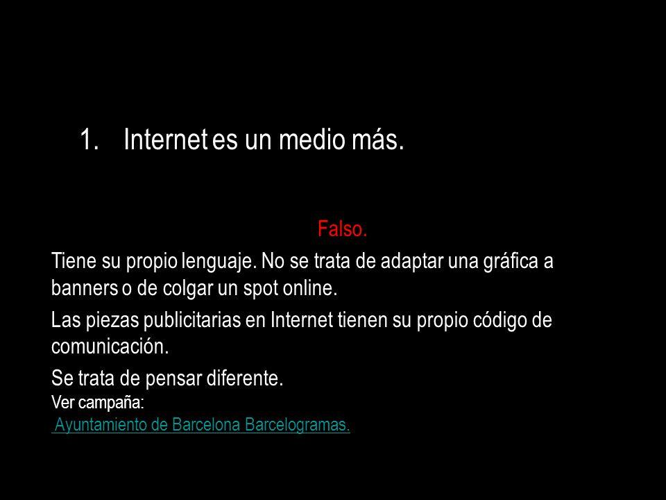 1.Internet es un medio más. Falso. Tiene su propio lenguaje. No se trata de adaptar una gráfica a banners o de colgar un spot online. Las piezas publi
