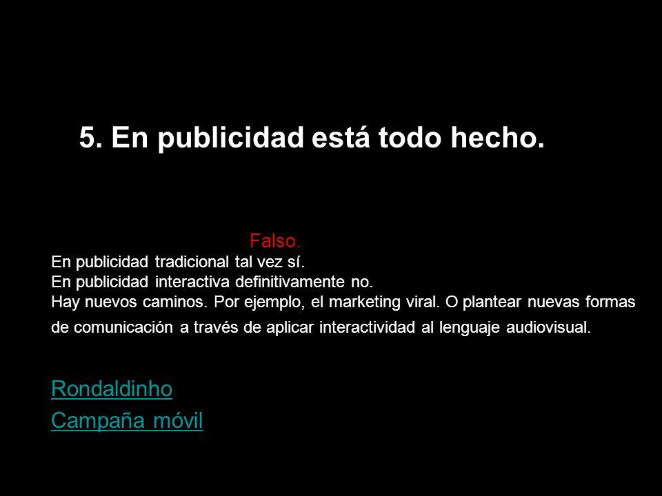 5. En publicidad está todo hecho. Falso. En publicidad tradicional tal vez sí. En publicidad interactiva definitivamente no. Hay nuevos caminos. Por e